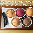 Without ice cream, there would be darkness and chaos. – Don Kardong