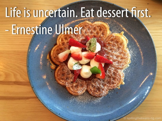 Life is uncertain. Eat dessert first. – Ernestine Ulmer