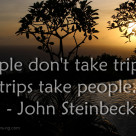 People don't take trips – trips take people. – John Steinbeck